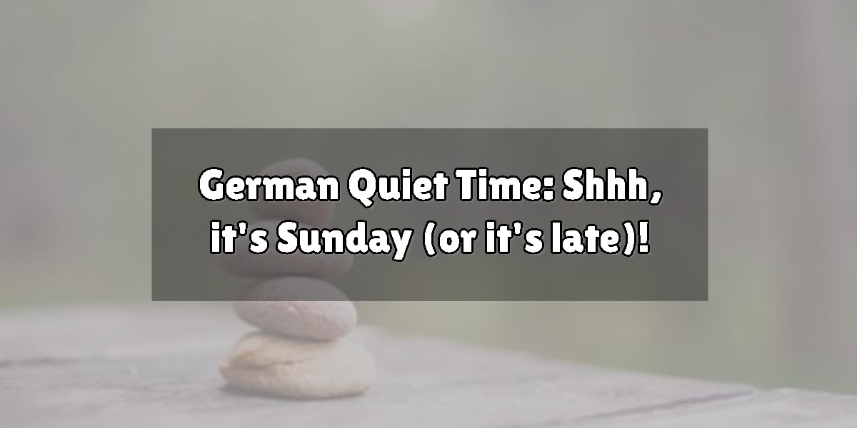 German Quiet Time: Shhh, it's Sunday (or it's late)!