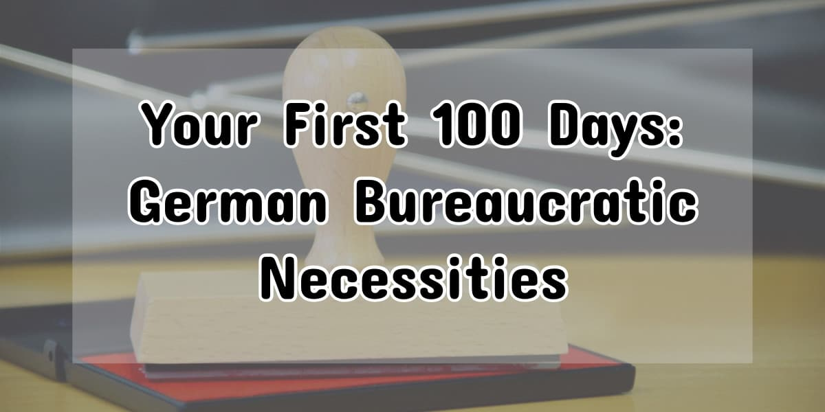 Life In Germany: Your First 100 Days and the Bureaucratic Necessities
